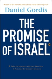 The Promise of Israel - Why Its Seemingly Greatest Weakness Is Actually Its Greatest Strength ebook by Daniel Gordis