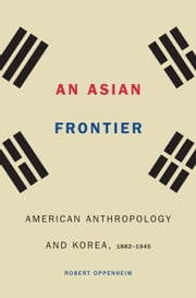 An Asian Frontier - American Anthropology and Korea, 1882–1945 ebook by Robert Oppenheim