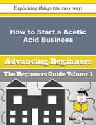 How to Start a Acetic Acid Business (Beginners Guide) - How to Start a Acetic Acid Business (Beginners Guide) ebook by Hassie Rife