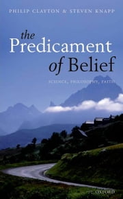 The Predicament of Belief - Science, Philosophy, and Faith ebook by Philip Clayton,Steven Knapp