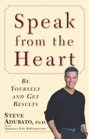 Speak from the Heart - Be Yourself and Get Results ebook by Theresa Foy DiGeronimo, Steve Adubato, Ph.D.