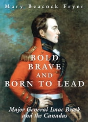 Bold, Brave, and Born to Lead - Major General Isaac Brock and the Canadas ebook by Mary Beacock Fryer