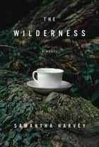The Wilderness - A Novel ebook by Samantha Harvey