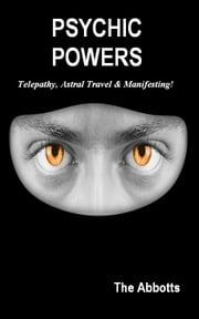 Psychic Powers: Telepathy, Astral Travel & Manifesting ebook by The Abbotts