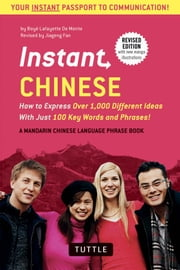 Instant Chinese - How to Express Over 1,000 Different Ideas with Just 100 Key Words and Phrases! (A Mandarin Chinese Language Phrasebook ebook by Boye Lafayette De Mente,Jiageng Fan