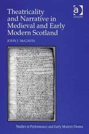 Theatricality and Narrative in Medieval and Early Modern Scotland ebook by Mr John J McGavin,Dr Helen Ostovich