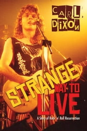 Strange Way to Live - A Story of Rock 'n' Roll Resurrection ebook by Carl Dixon