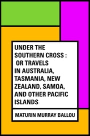 Under the Southern Cross : Or Travels in Australia, Tasmania, New Zealand, Samoa, and Other Pacific Islands ebook by Maturin Murray Ballou