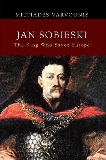 JAN SOBIESKI - The King Who Saved Europe ebook by Miltiades Varvounis
