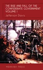 The Rise and Fall of the Confederate Government Vol I ebook by Jefferson Davis