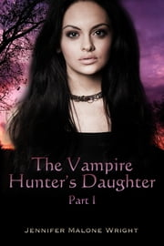 The Vampire Hunter's Daughter: Part I ebook by Jennifer Malone Wright