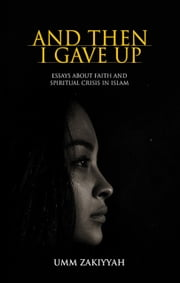 And Then I Gave Up: Essays About Faith and Spiritual Crisis in Islam ebook by Umm Zakiyyah