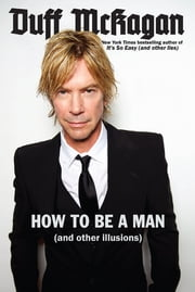 How to Be a Man - (and other illusions) ebook by Duff McKagan,Chris Kornelis