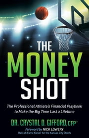 The Money Shot - The Professional Athlete's Financial Playbook to Make the Big Time Last a Lifetime ebook by Dr. Crystal D. Gifford, CFP,Nick Lowery