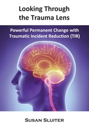 Looking Through the Trauma Lens - Powerful Permanent Change with Traumatic Incident Reduction (TIR) ebook by Susan Sluiter