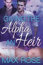 Giving the Alpha an Heir (MM Omega Mpreg Romance) ebook by Max Rose