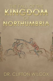 The Fall of the Kingdom of Northumbria ebook by Dr. Clifton Wilcox