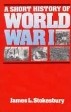 A Short History of World War I ebook by James L Stokesbury