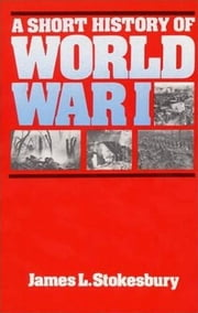 A Short History of World War I ebook by James L. Stokesbury