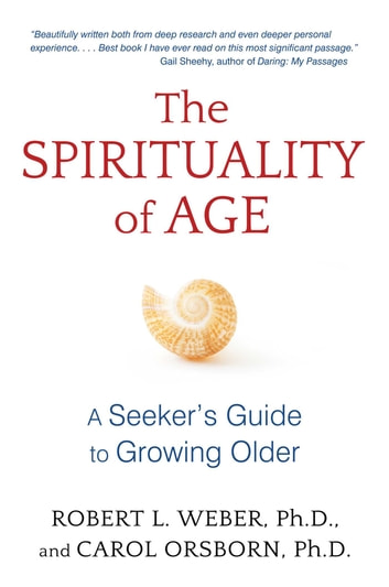 The Spirituality of Age - A Seeker's Guide to Growing Older ebook by Robert L. Weber, Ph.D.,Carol Orsborn, Ph.D.