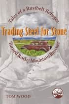 Trading Steel for Stone - Tales of a Rustbelt Refugee Turned Rocky Mountain Rescuer eBook by Tom Wood