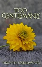 Too Gentlemanly - An Elizabeth and Mr. Darcy Story ebook by Timothy Underwood