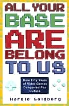 All Your Base Are Belong to Us ebook by Harold Goldberg