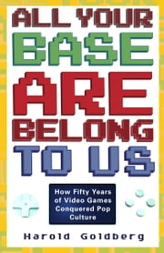 All Your Base Are Belong to Us - How Fifty Years of Videogames Conquered Pop Culture ebook by Harold Goldberg