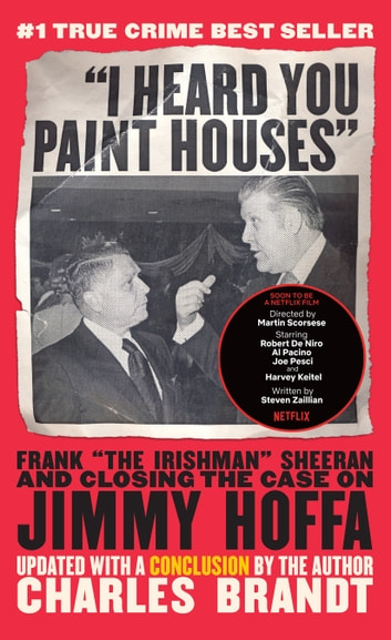 """I Heard You Paint Houses"", Updated Edition - Frank ""The Irishman"" Sheeran & Closing the Case on Jimmy Hoffa ebook by Charles Brandt"