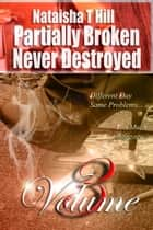 Partially Broken Never Destroyed III: - Volume 3 ebook by Nataisha Hill