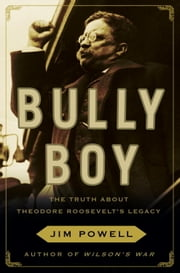Bully Boy - The Truth About Theodore Roosevelt's Legacy ebook by Jim Powell