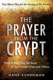 The Prayer from the Crypt: Keys to Reaching the Souls of Your Loved Ones and Others ebook by Hank Kunneman