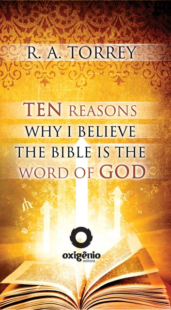 Ten Reasons Why I Believe the Bible Is the Word of God ebook by R.A. Torrey