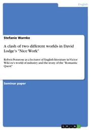 A clash of two different worlds in David Lodge's 'Nice Work' - Robyn Pensrose as a lecturer of English literature in Victor Wilcox's world of industry and the irony of the 'Romantic Quest' ebook by Stefanie Warnke