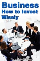 Business: How to Invest Wisely eBook by Maya Archer