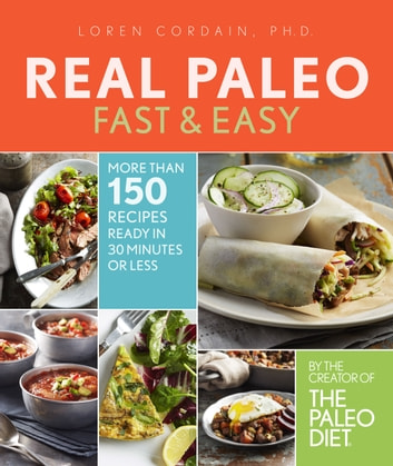 Real Paleo Fast & Easy - More Than 175 Recipes Ready in 30 Minutes or Less ebook by Loren Cordain, PH.D.
