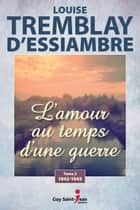 L'amour au temps d'une guerre, tome 2 ebook by Louise Tremblay-D'Essiambre