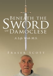 Beneath the Sword of Damoclese - A Life With M.S. ebook by Fraser Scott