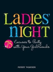 Ladies Night: 75 Excuses to Party with Your Girlfriends ebook by Penny Warner