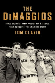 The DiMaggios - Three Brothers, Their Passion for Baseball, Their Pursuit of the American Dream ebook by Tom Clavin