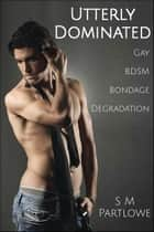 Utterly Dominated (Gay, BDSM, Bondage, Degradation) ebook by S M Partlowe