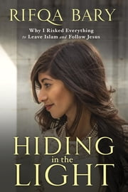 Hiding in the Light - Why I Risked Everything to Leave Islam and Follow Jesus ebook by Rifqa Bary