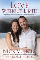 Love Without Limits - A Remarkable Story of True Love Conquering All eBook by Nick Vujicic, Kanae Vujicic