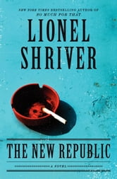 The New Republic - A Novel ebook by Lionel Shriver
