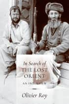 In Search of the Lost Orient - An Interview ebook by Olivier Roy, C. Jon Delogu, Jean-Louis Schlegel,...