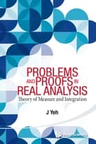Problems and Proofs in Real Analysis - Theory of Measure and Integration ebook by J Yeh