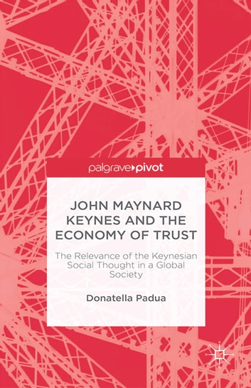 John Maynard Keynes and the Economy of Trust - The Relevance of the Keynesian Social Thought in a Global Society ebook by D. Padua