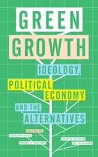 Green Growth - Ideology, Political Economy and the Alternatives ebook by Gareth Dale, Manu V. Mathai, Jose A. Puppim de Oliveira