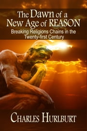 The Dawn of a New Age of Reason: Breaking Religion's Chains in the Twenty-first Century ebook by Charles Hurlburt