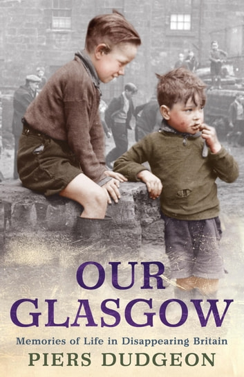 Our Glasgow - Memories of Life in Disappearing Britain ebook by Piers Dudgeon